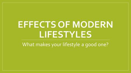EFFECTS OF MODERN LIFESTYLES What makes your lifestyle a good one?