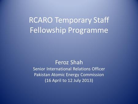 RCARO Temporary Staff Fellowship Programme Feroz Shah Senior International Relations Officer Pakistan Atomic Energy Commission (16 April to 12 July 2013)