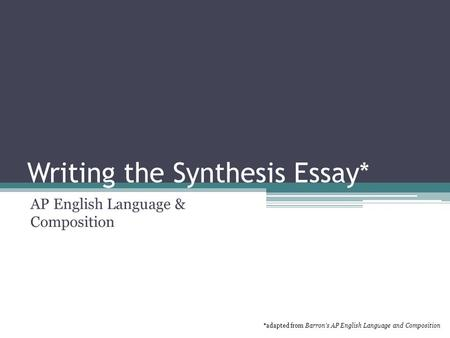 Writing the Synthesis Essay* AP English Language & Composition *adapted from Barron's AP English Language and Composition.