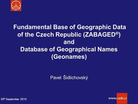 Fundamental Base of Geographic Data of the Czech Republic (ZABAGED ® ) and Database of Geographical Names (Geonames) Pavel Šidlichovský 30 th September.