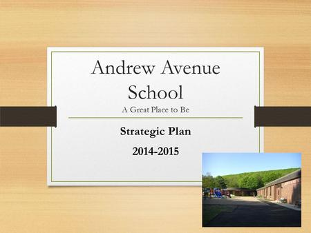 Andrew Avenue School A Great Place to Be Strategic Plan 2014-2015.