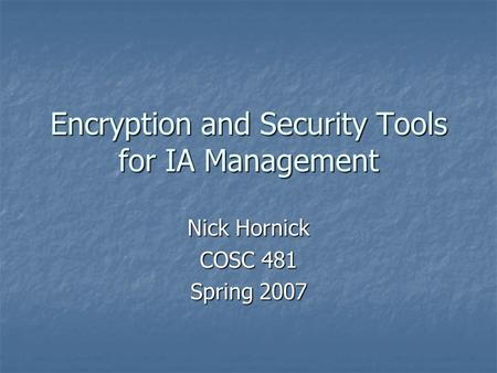 Encryption and Security Tools for IA Management Nick Hornick COSC 481 Spring 2007.