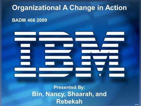 May21972 Organizational A Change in Action BADM 466 2009 Presented By: Bin, Nancy, Shaarah, and Rebekah.