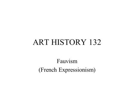 "ART HISTORY 132 Fauvism (French Expressionism). Fauvism (c. 1904-07) principal artists: Matisse, Derain, Vlaminck, Dufy definition: ""the wild beasts"""