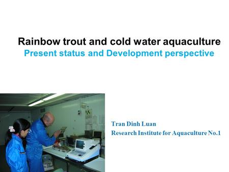 Rainbow trout and cold water aquaculture Present status and Development perspective Tran Dinh Luan Research Institute for Aquaculture No.1.