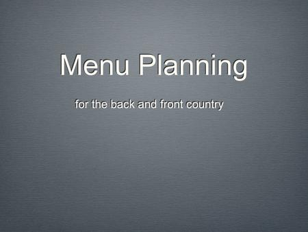 Menu Planning for the back and front country. Overview Cooking Gear Foods: Breakfast, Lunch, Dinner, Desserts, and Snacks ResourcesCleaningQuestions.