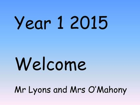 Year 1 2015 Welcome Mr Lyons and Mrs O'Mahony. Year 1 timetable.