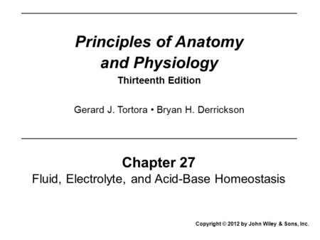 Principles of Anatomy and Physiology Thirteenth Edition Chapter 27 Fluid, Electrolyte, and Acid-Base Homeostasis Copyright © 2012 by John Wiley & Sons,
