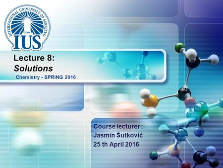 LOGO Course lecturer : Jasmin Šutković 25 th April 2016 Chemistry - SPRING 2016 Lecture 8: Solutions.