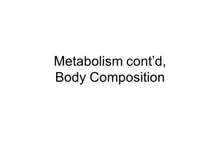 Metabolism cont'd, Body Composition. Body Composition The slides in this power point are a valuable reference to be used with your body composition lab.