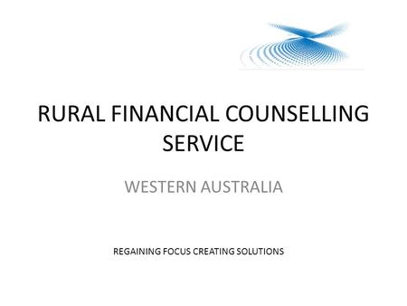 RURAL FINANCIAL COUNSELLING SERVICE WESTERN AUSTRALIA REGAINING FOCUS CREATING SOLUTIONS.
