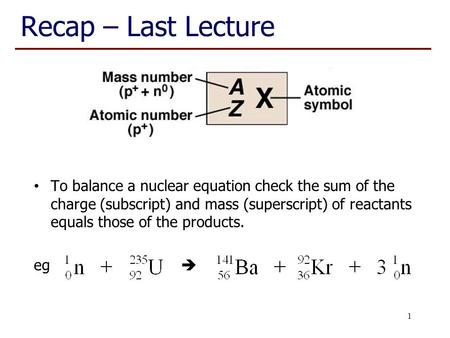 Recap – Last Lecture To balance a nuclear equation check the sum of the charge (subscript) and mass (superscript) of reactants equals those of the products.