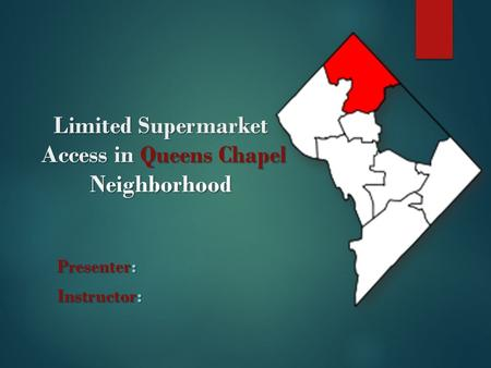Limited Supermarket Access in Queens Chapel Neighborhood Presenter: Instructor: