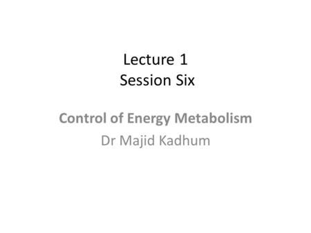 Lecture 1 Session Six Control of Energy Metabolism Dr Majid Kadhum.