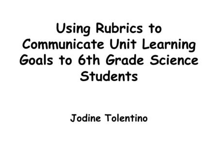 Using Rubrics to Communicate Unit Learning Goals to 6th Grade Science Students Jodine Tolentino.