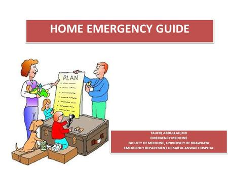 HOME EMERGENCY GUIDE TAUFIQ ABDULLAH,MD EMERGENCY MEDICINE FACULTY OF MEDICINE, UNIVERSITY OF BRAWIJAYA EMERGENCY DEPARTMENT OF SAIFUL ANWAR HOSPITAL TAUFIQ.