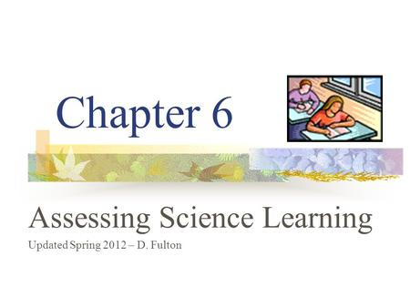 Chapter 6 Assessing Science Learning Updated Spring 2012 – D. Fulton.