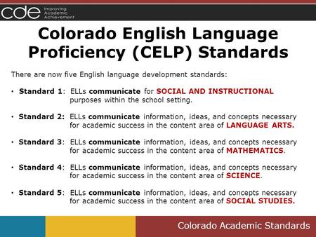 Colorado Academic Standards Colorado English Language Proficiency (CELP) Standards There are now five English language development standards: Standard.