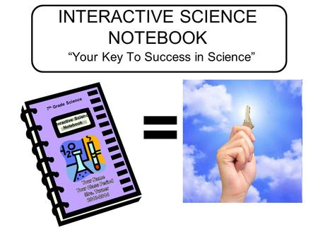 "INTERACTIVE SCIENCE NOTEBOOK ""Your Key To Success in Science"" = 7 th Grade Science Interactive Science Notebook."