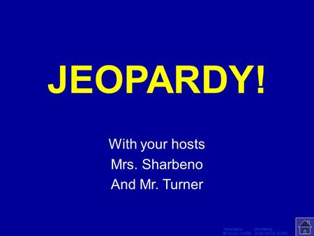Template by Modified by Bill Arcuri, WCSD Chad Vance, CCISD Click Once to Begin JEOPARDY! With your hosts Mrs. Sharbeno And Mr. Turner.