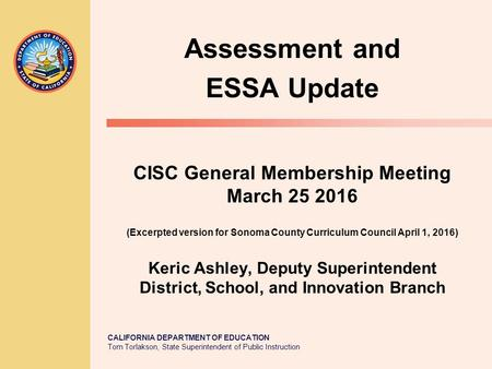 CALIFORNIA DEPARTMENT OF EDUCATION Tom Torlakson, State Superintendent of Public Instruction CISC General Membership Meeting March 25 2016 (Excerpted version.