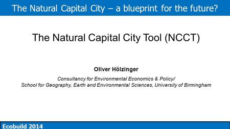 The Natural Capital City – a blueprint for the future? Ecobuild 2014 The Natural Capital City Tool (NCCT) Oliver Hölzinger Consultancy for Environmental.