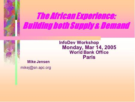 The African Experience: Building both Supply & Demand InfoDev Workshop Monday, Mar 14, 2005 World Bank Office Paris Mike Jensen