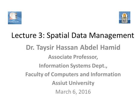 Lecture 3: Spatial Data Management Dr. Taysir Hassan Abdel Hamid Associate Professor, Information Systems Dept., Faculty of Computers and Information.