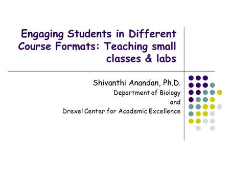 Engaging Students in Different Course Formats: Teaching small classes & labs Shivanthi Anandan, Ph.D. Department of Biology and Drexel Center for Academic.