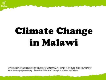 Climate Change in Malawi www.oxfam.org.uk/education Copyright © Oxfam GB. You may reproduce this document for educational purposes only. Based on 'Winds.