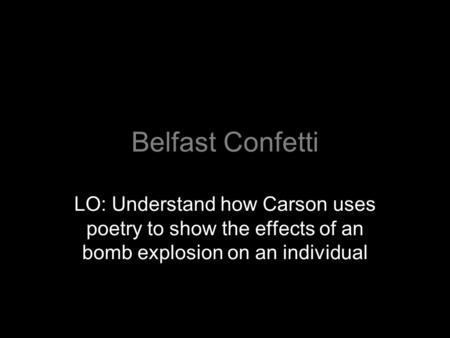 Belfast Confetti LO: Understand how Carson uses poetry to show the effects of an bomb explosion on an individual.