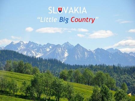 "SLOVAKIA ""Little Big Country"". Our country Slovakia is inland country in the Central Europe. It's bordered by five countries: Czech Republic, Austria,"