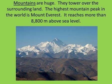 Mountains are huge. They tower over the surrounding land. The highest mountain peak in the world is Mount Everest. It reaches more than 8,800 m above sea.