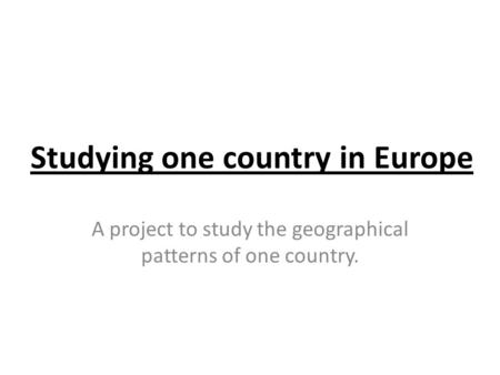 Studying one country in Europe A project to study the geographical patterns of one country.