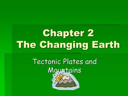Chapter 2 The Changing Earth Tectonic Plates and Mountains.