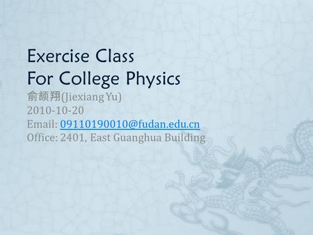 Exercise Class For College Physics 俞颉翔 (Jiexiang Yu) 2010-10-20   Office: 2401, East Guanghua Building.