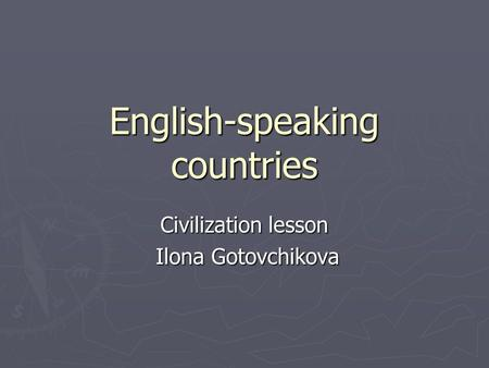 English-speaking countries Civilization lesson Ilona Gotovchikova Ilona Gotovchikova.