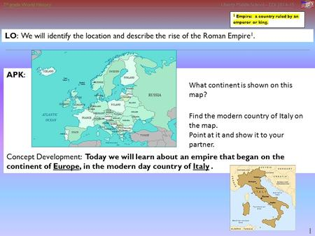 7 th grade World History Liberty Middle School – EDI 2014-15 1 LO: We will identify the location and describe the rise of the Roman Empire 1. APK: Concept.