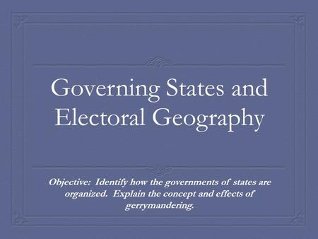 Governing States and Electoral Geography Objective: Identify how the governments of states are organized. Explain the concept and effects of gerrymandering.