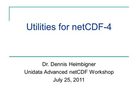 Utilities for netCDF-4 Dr. Dennis Heimbigner Unidata Advanced netCDF Workshop July 25, 2011.