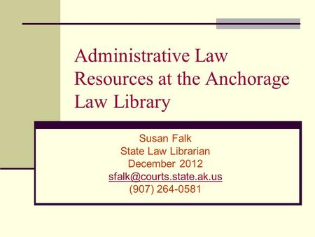 Administrative Law Resources at the Anchorage Law Library Susan Falk State Law Librarian December 2012 (907) 264-0581.