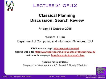 Computing & Information Sciences Kansas State University Friday, 13 Oct 2006CIS 490 / 730: Artificial Intelligence Lecture 21 of 42 Friday, 13 October.