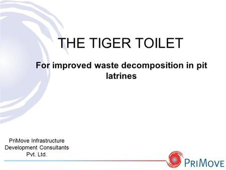 THE TIGER TOILET PriMove Infrastructure Development Consultants Pvt. Ltd. For improved waste decomposition in pit latrines.