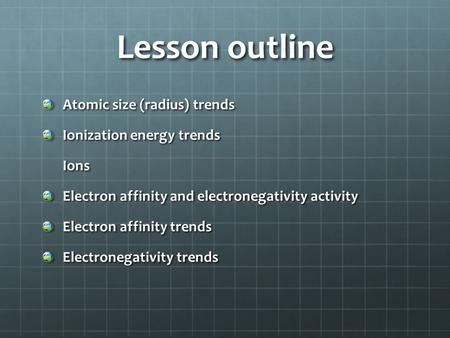 Lesson outline Atomic size (radius) trends Ionization energy trends Ions Ions Electron affinity and electronegativity activity Electron affinity trends.