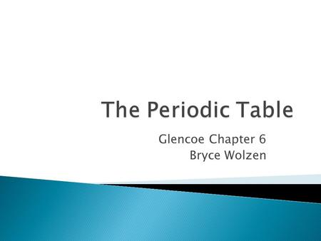 "Glencoe Chapter 6 Bryce Wolzen.  Dmitri Mendeleev: ◦ Developed the first ""modern"" periodic table (1869) ◦ Arranged elements according to increasing."