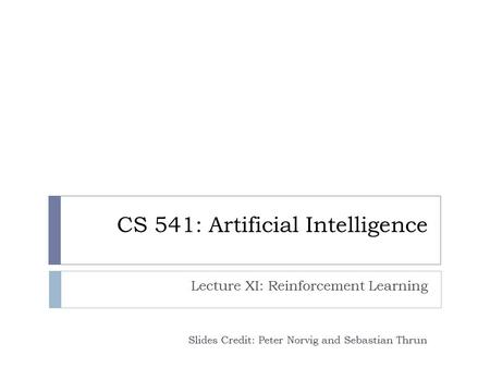 CS 541: Artificial Intelligence Lecture XI: Reinforcement Learning Slides Credit: Peter Norvig and Sebastian Thrun.