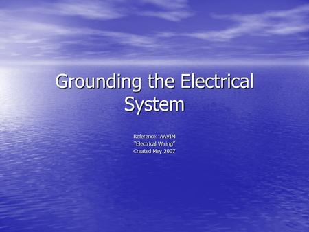 "Grounding the Electrical System Reference: AAVIM ""Electrical Wiring"" Created May 2007."