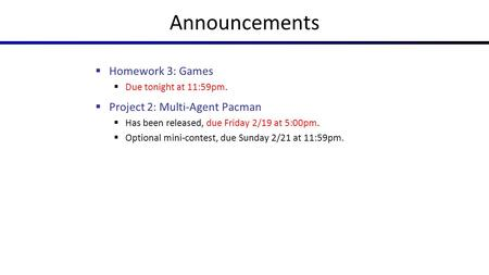 Announcements  Homework 3: Games  Due tonight at 11:59pm.  Project 2: Multi-Agent Pacman  Has been released, due Friday 2/19 at 5:00pm.  Optional.
