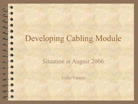 Developing Cabling Module Situation at August 2006 Vello Vanem.