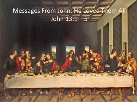 Messages From John: He Loved Them All John 13:1 – 5.